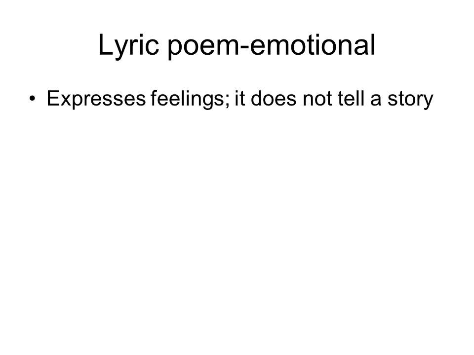Lyric poem-emotional Expresses feelings; it does not tell a story
