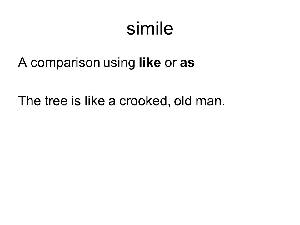 simile A comparison using like or as The tree is like a crooked, old man.