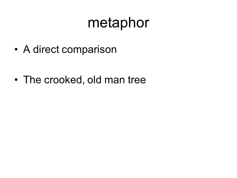 metaphor A direct comparison The crooked, old man tree