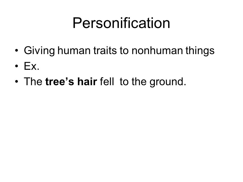 Personification Giving human traits to nonhuman things Ex. The tree's hair fell to the ground.
