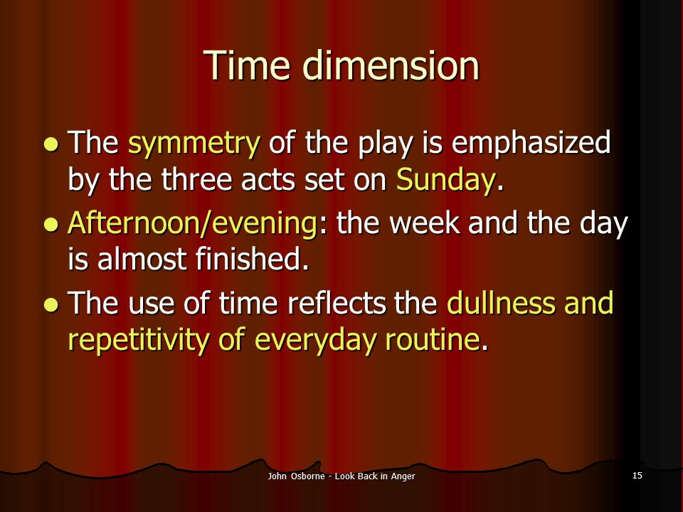 John Osborne - Look Back in Anger 15 Time dimension The symmetry of the play is emphasized by the three acts set on Sunday. The symmetry of the play i