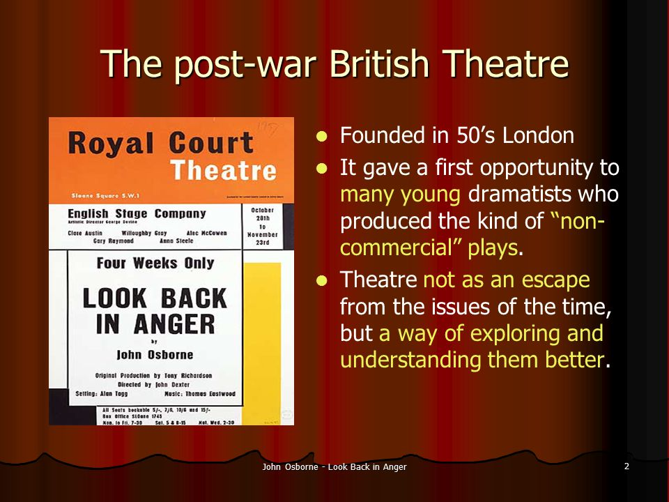 John Osborne - Look Back in Anger 2 The post-war British Theatre Founded in 50's London It gave a first opportunity to many young dramatists who produ
