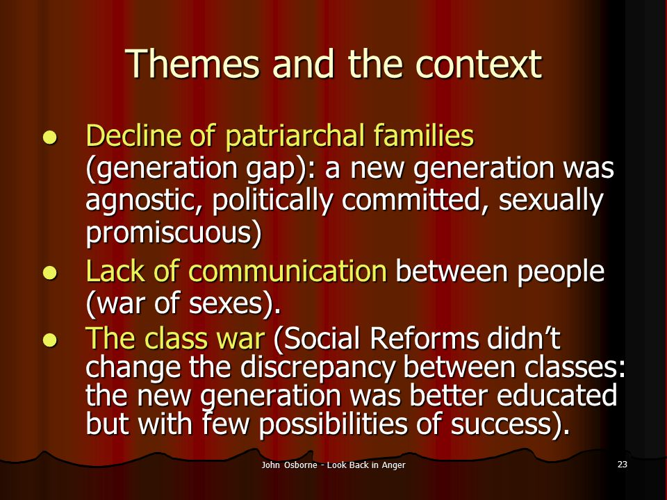 John Osborne - Look Back in Anger 23 Themes and the context Decline of patriarchal families (generation gap): a new generation was agnostic, political