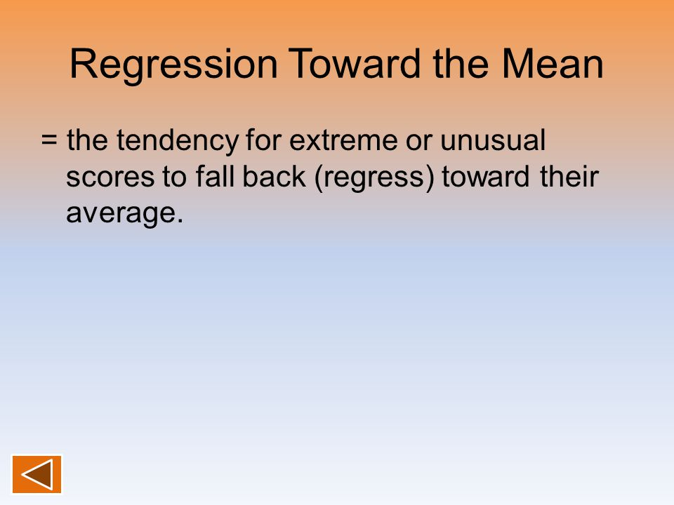 Regression Toward the Mean = the tendency for extreme or unusual scores to fall back (regress) toward their average.