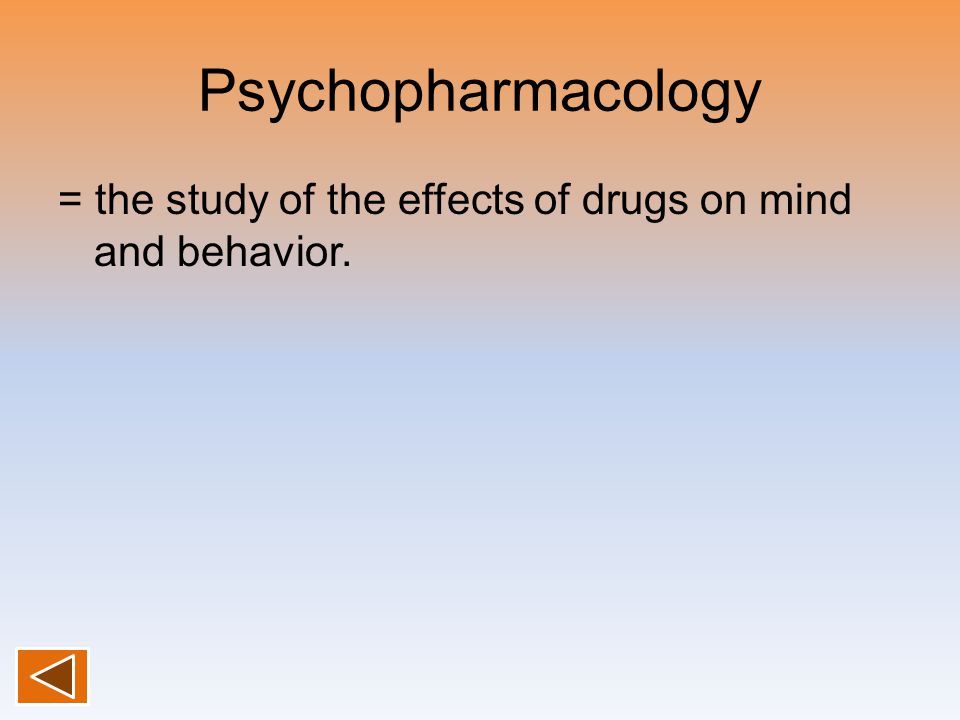 Psychopharmacology = the study of the effects of drugs on mind and behavior.