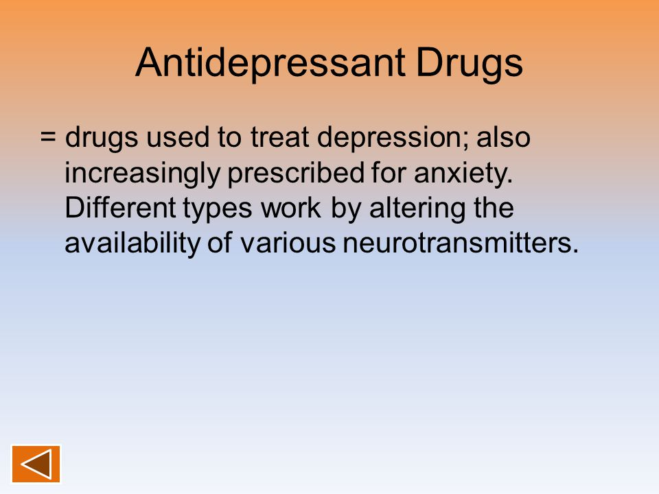 Antidepressant Drugs = drugs used to treat depression; also increasingly prescribed for anxiety.
