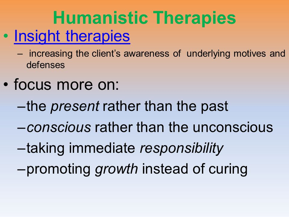 Humanistic Therapies Insight therapies – increasing the client's awareness of underlying motives and defenses focus more on: –the present rather than the past –conscious rather than the unconscious –taking immediate responsibility –promoting growth instead of curing