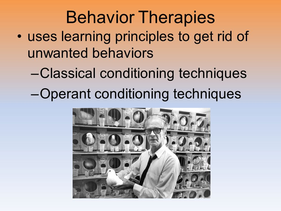 Behavior Therapies uses learning principles to get rid of unwanted behaviors –Classical conditioning techniques –Operant conditioning techniques