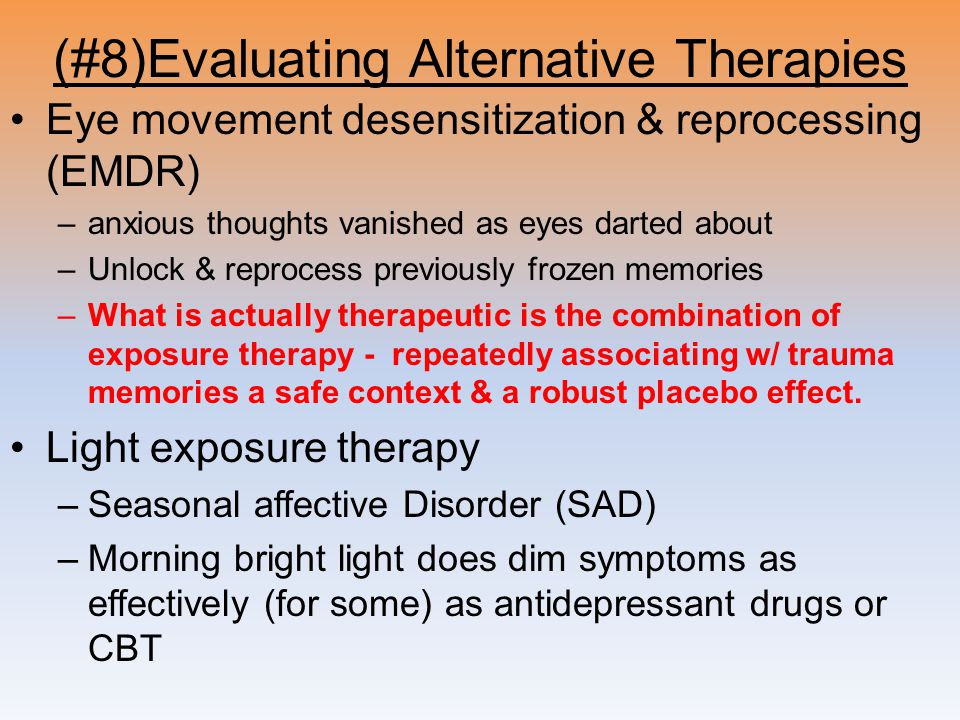 (#8)Evaluating Alternative Therapies Eye movement desensitization & reprocessing (EMDR) –anxious thoughts vanished as eyes darted about –Unlock & reprocess previously frozen memories –What is actually therapeutic is the combination of exposure therapy - repeatedly associating w/ trauma memories a safe context & a robust placebo effect.