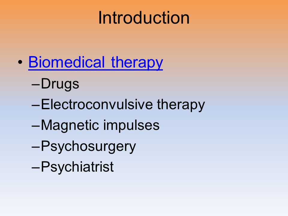 Introduction Biomedical therapy –Drugs –Electroconvulsive therapy –Magnetic impulses –Psychosurgery –Psychiatrist