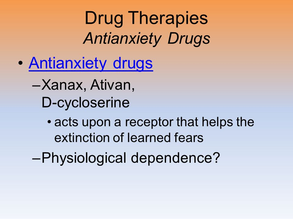 Drug Therapies Antianxiety Drugs Antianxiety drugs –Xanax, Ativan, D-cycloserine acts upon a receptor that helps the extinction of learned fears –Physiological dependence?