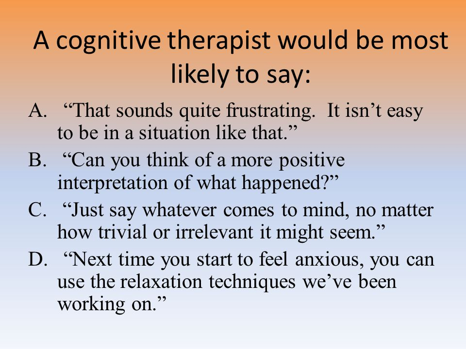 A cognitive therapist would be most likely to say: A.