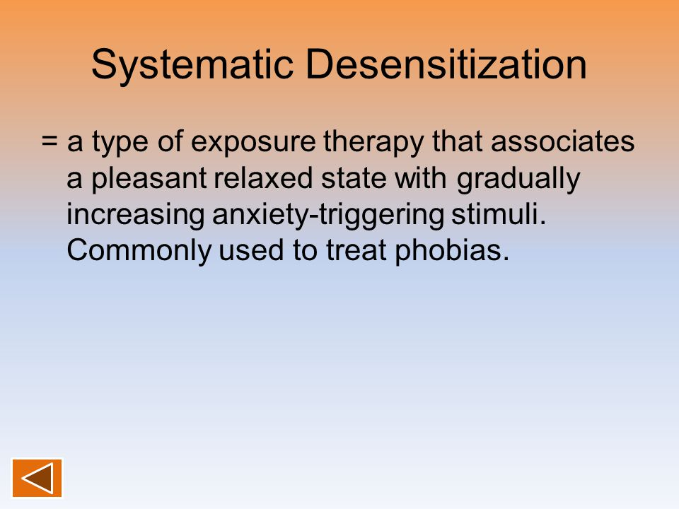 Systematic Desensitization = a type of exposure therapy that associates a pleasant relaxed state with gradually increasing anxiety-triggering stimuli.