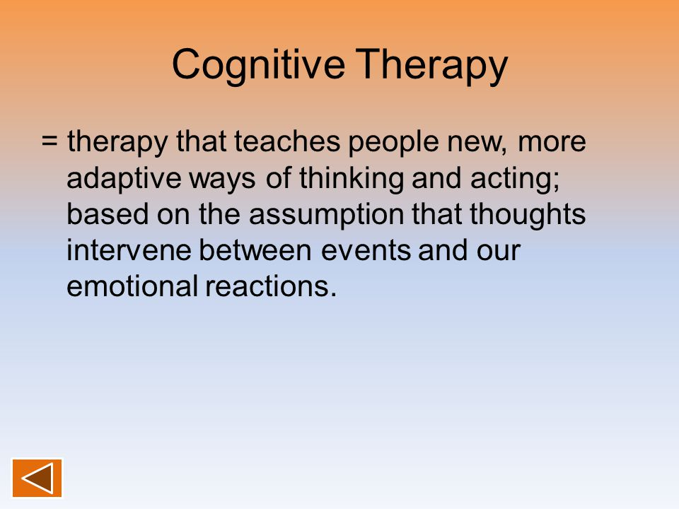 Cognitive Therapy = therapy that teaches people new, more adaptive ways of thinking and acting; based on the assumption that thoughts intervene between events and our emotional reactions.