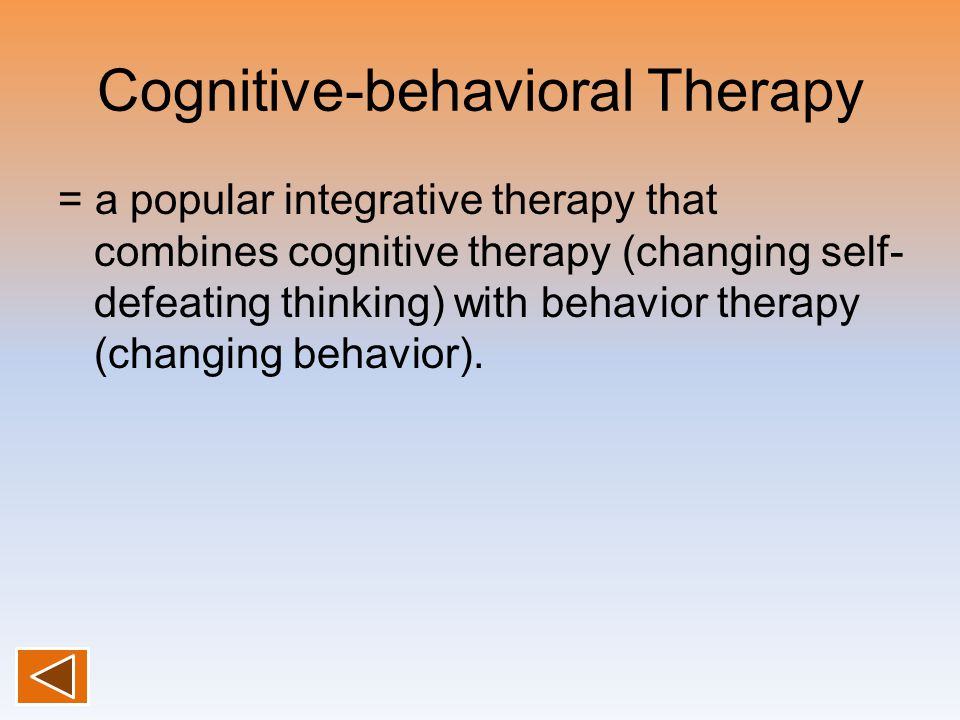 Cognitive-behavioral Therapy = a popular integrative therapy that combines cognitive therapy (changing self- defeating thinking) with behavior therapy (changing behavior).