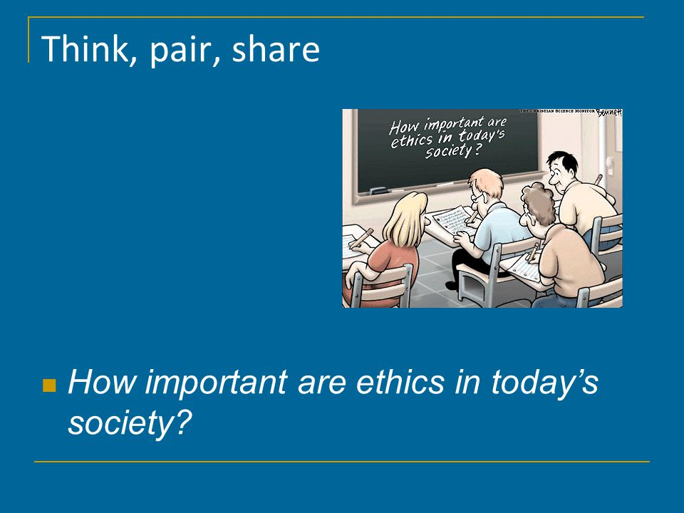 Think, pair, share How important are ethics in today's society?