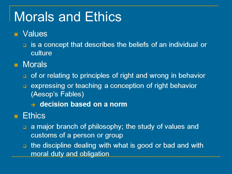 Morals and Ethics Values  is a concept that describes the beliefs of an individual or culture Morals  of or relating to principles of right and wrong in behavior  expressing or teaching a conception of right behavior (Aesop's Fables)  decision based on a norm Ethics  a major branch of philosophy; the study of values and customs of a person or group  the discipline dealing with what is good or bad and with moral duty and obligation