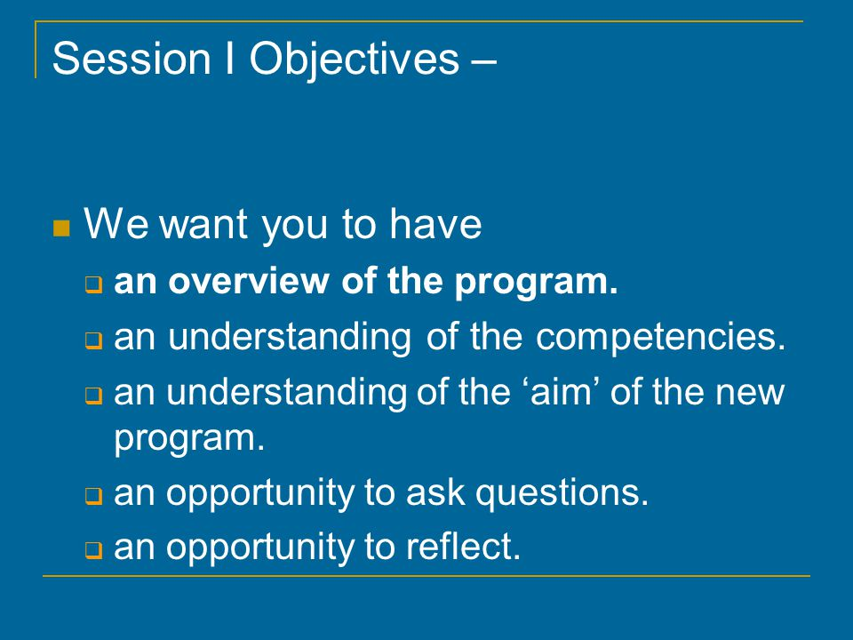 Session I Objectives – We want you to have  an overview of the program.