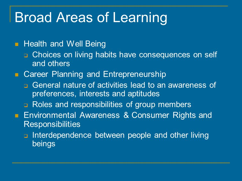 Broad Areas of Learning Health and Well Being  Choices on living habits have consequences on self and others Career Planning and Entrepreneurship  General nature of activities lead to an awareness of preferences, interests and aptitudes  Roles and responsibilities of group members Environmental Awareness & Consumer Rights and Responsibilities  Interdependence between people and other living beings