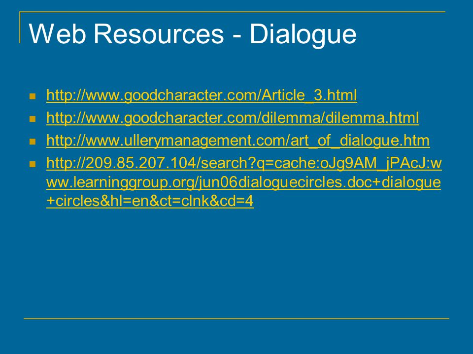 Web Resources - Dialogue http://www.goodcharacter.com/Article_3.html http://www.goodcharacter.com/dilemma/dilemma.html http://www.ullerymanagement.com/art_of_dialogue.htm http://209.85.207.104/search?q=cache:oJg9AM_jPAcJ:w ww.learninggroup.org/jun06dialoguecircles.doc+dialogue +circles&hl=en&ct=clnk&cd=4 http://209.85.207.104/search?q=cache:oJg9AM_jPAcJ:w ww.learninggroup.org/jun06dialoguecircles.doc+dialogue +circles&hl=en&ct=clnk&cd=4