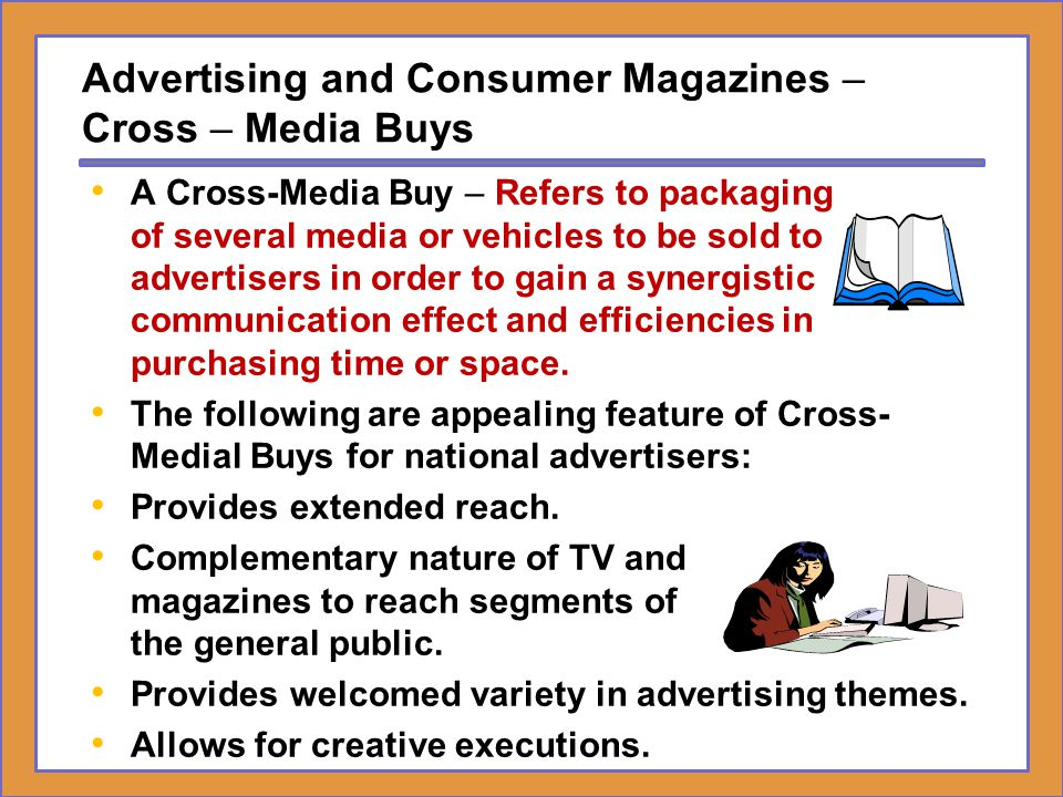 Advertising and Consumer Magazines – Cross – Media Buys A Cross-Media Buy – Refers to packaging of several media or vehicles to be sold to advertisers
