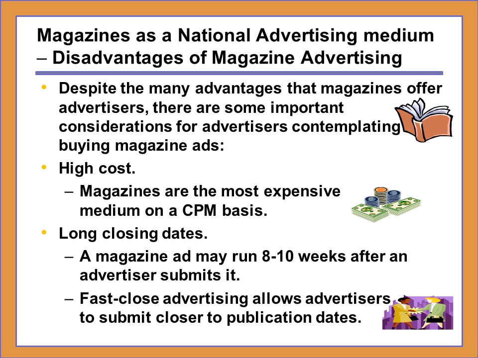 Magazines as a National Advertising medium – Disadvantages of Magazine Advertising Despite the many advantages that magazines offer advertisers, there