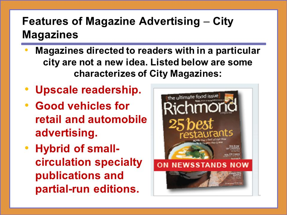 Features of Magazine Advertising – City Magazines Upscale readership. Good vehicles for retail and automobile advertising. Hybrid of small- circulatio
