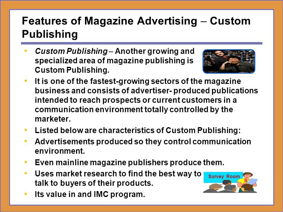 Features of Magazine Advertising – Custom Publishing Custom Publishing – Another growing and specialized area of magazine publishing is Custom Publish