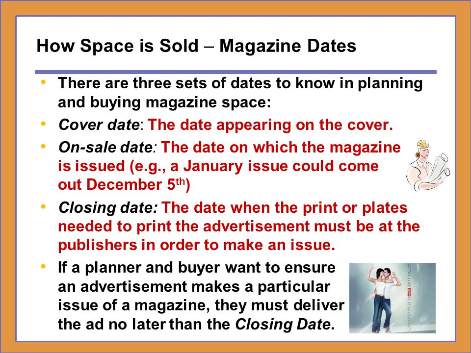 How Space is Sold – Magazine Dates There are three sets of dates to know in planning and buying magazine space: Cover date: The date appearing on the