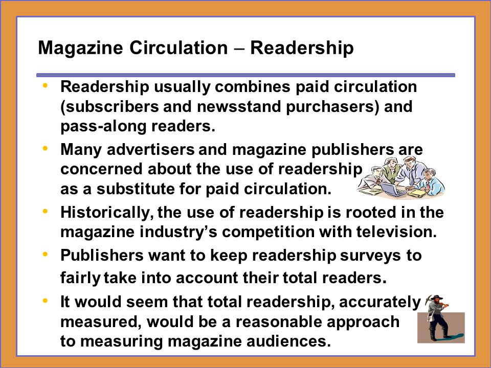 Magazine Circulation – Readership Readership usually combines paid circulation (subscribers and newsstand purchasers) and pass-along readers. Many adv
