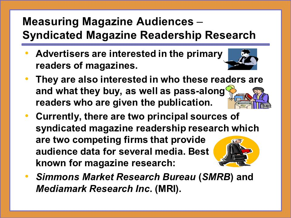 Measuring Magazine Audiences – Syndicated Magazine Readership Research Advertisers are interested in the primary readers of magazines. They are also i