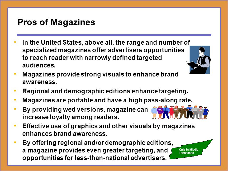 Pros of Magazines In the United States, above all, the range and number of specialized magazines offer advertisers opportunities to reach reader with