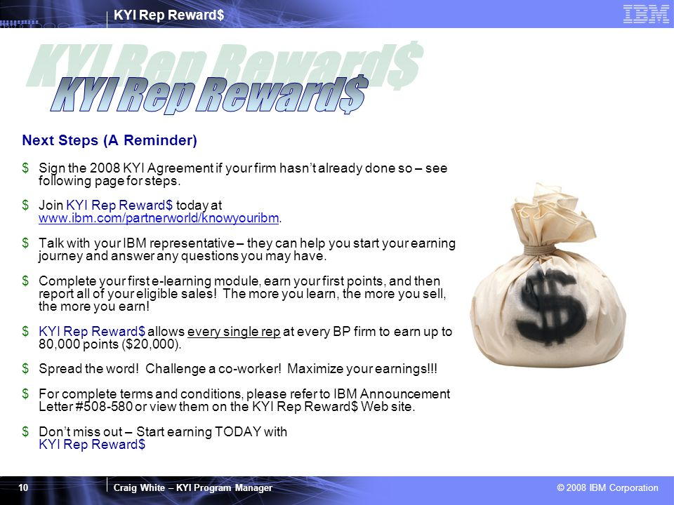 KYI Rep Reward$ Craig White – KYI Program Manager © 2008 IBM Corporation 10 Next Steps (A Reminder) $Sign the 2008 KYI Agreement if your firm hasn't already done so – see following page for steps.