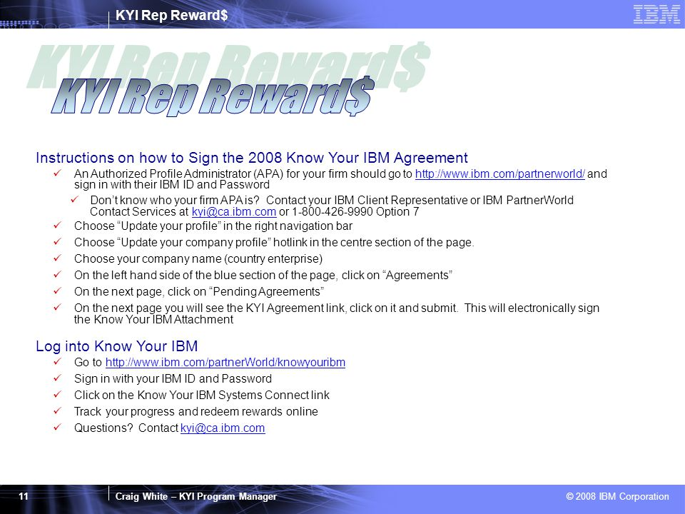 Craig White – KYI Program Manager © 2008 IBM Corporation 11 Instructions on how to Sign the 2008 Know Your IBM Agreement An Authorized Profile Administrator (APA) for your firm should go to http://www.ibm.com/partnerworld/ and sign in with their IBM ID and Passwordhttp://www.ibm.com/partnerworld/ Don't know who your firm APA is.