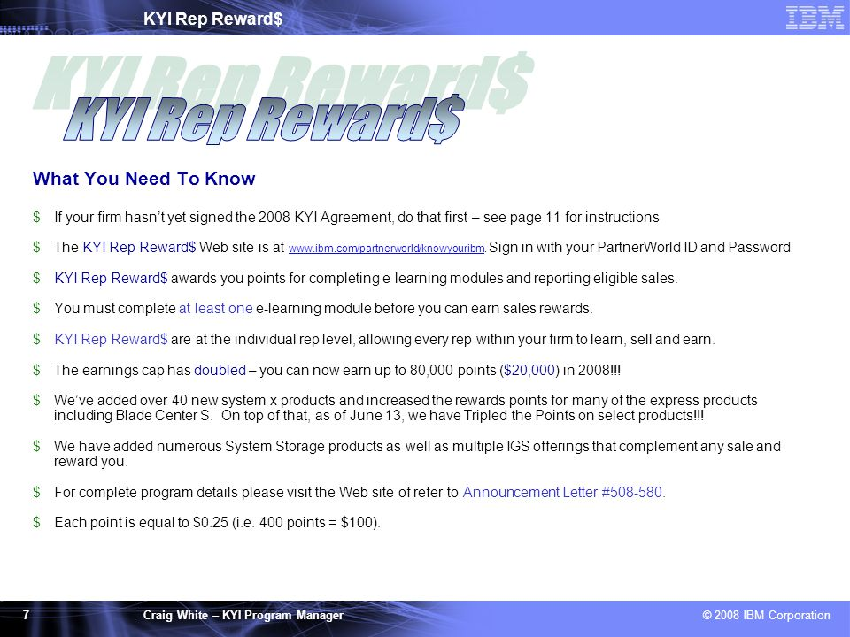 KYI Rep Reward$ Craig White – KYI Program Manager © 2008 IBM Corporation 7 What You Need To Know $If your firm hasn't yet signed the 2008 KYI Agreement, do that first – see page 11 for instructions $The KYI Rep Reward$ Web site is at www.ibm.com/partnerworld/knowyouribm.