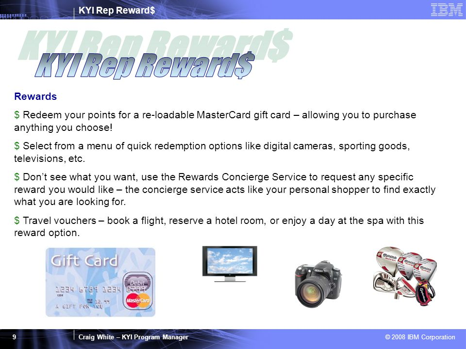 KYI Rep Reward$ Craig White – KYI Program Manager © 2008 IBM Corporation 9 Rewards $ Redeem your points for a re-loadable MasterCard gift card – allowing you to purchase anything you choose.