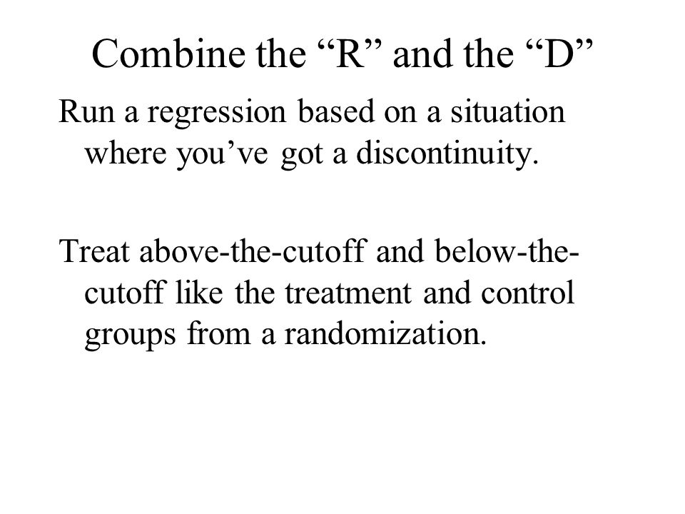 Combine the R and the D Run a regression based on a situation where you've got a discontinuity.