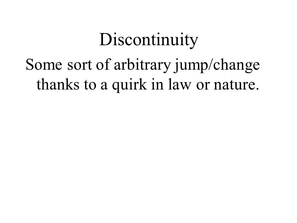 Some sort of arbitrary jump/change thanks to a quirk in law or nature. Discontinuity