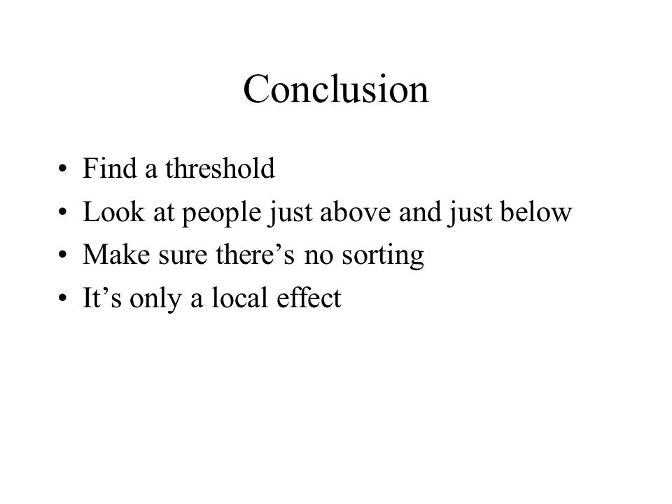Conclusion Find a threshold Look at people just above and just below Make sure there's no sorting It's only a local effect
