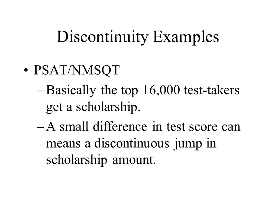 Discontinuity Examples PSAT/NMSQT –Basically the top 16,000 test-takers get a scholarship.