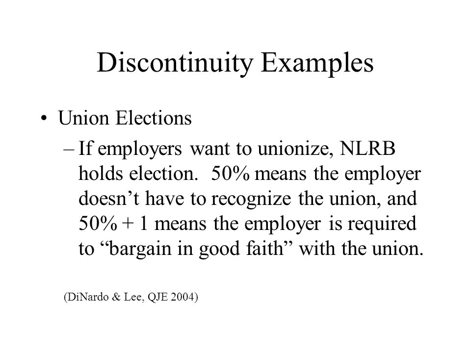 Discontinuity Examples Union Elections –If employers want to unionize, NLRB holds election.