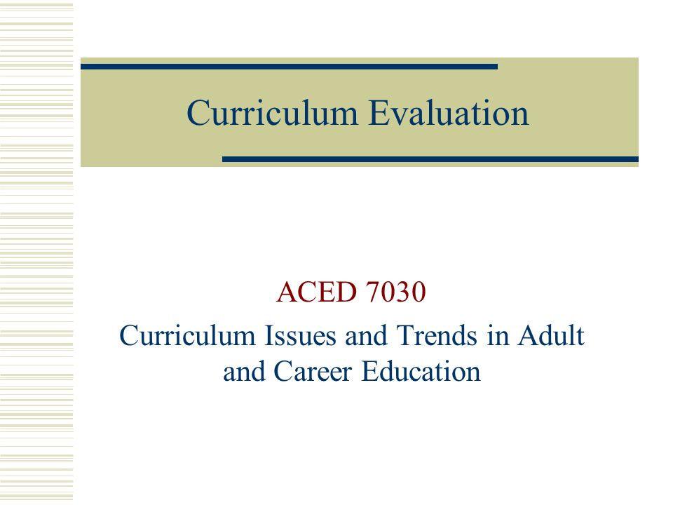 Curriculum Evaluation ACED 7030 Curriculum Issues and Trends in Adult and Career Education