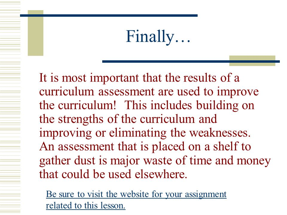 Finally… It is most important that the results of a curriculum assessment are used to improve the curriculum.