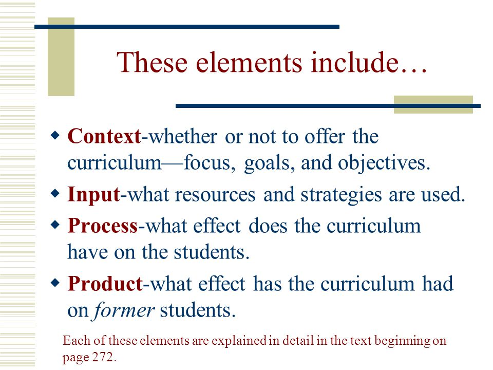 These elements include…  Context-whether or not to offer the curriculum—focus, goals, and objectives.