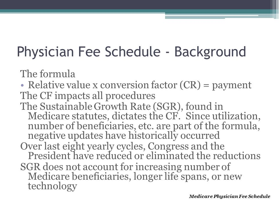 Physician Fee Schedule - Background The formula Relative value x conversion factor (CR) = payment The CF impacts all procedures The Sustainable Growth