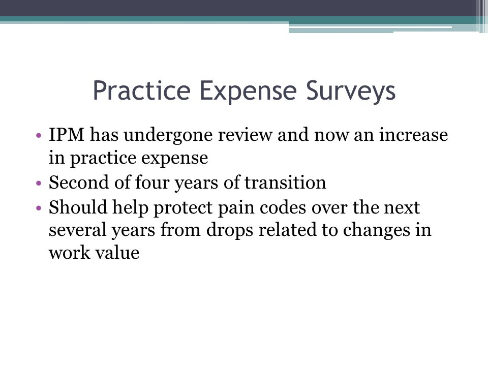 Practice Expense Surveys IPM has undergone review and now an increase in practice expense Second of four years of transition Should help protect pain codes over the next several years from drops related to changes in work value