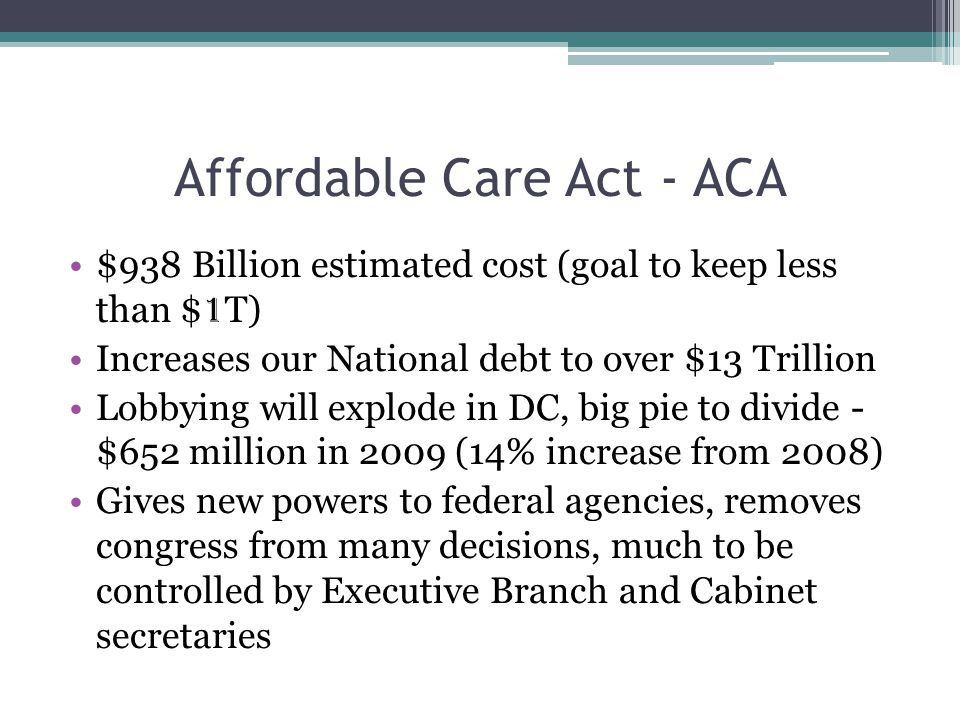 Affordable Care Act - ACA $938 Billion estimated cost (goal to keep less than $ 1 T) Increases our National debt to over $13 Trillion Lobbying will ex