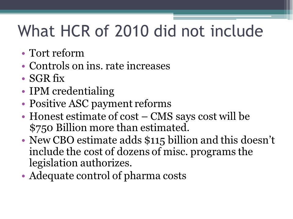 What HCR of 2010 did not include Tort reform Controls on ins. rate increases SGR fix IPM credentialing Positive ASC payment reforms Honest estimate of