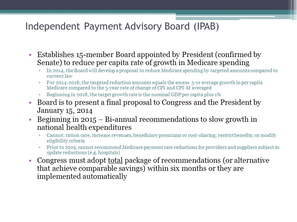 Independent Payment Advisory Board (IPAB) Establishes 15-member Board appointed by President (confirmed by Senate) to reduce per capita rate of growth