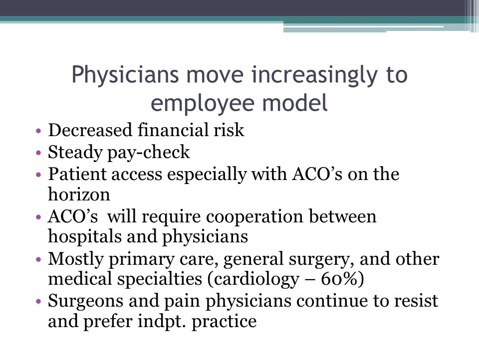 Physicians move increasingly to employee model Decreased financial risk Steady pay-check Patient access especially with ACO's on the horizon ACO's will require cooperation between hospitals and physicians Mostly primary care, general surgery, and other medical specialties (cardiology – 60%) Surgeons and pain physicians continue to resist and prefer indpt.